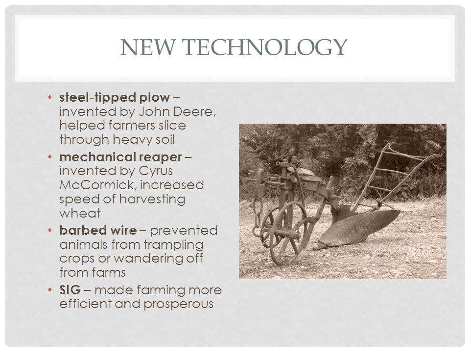 New Technology steel-tipped plow – invented by John Deere, helped farmers slice through heavy soil.