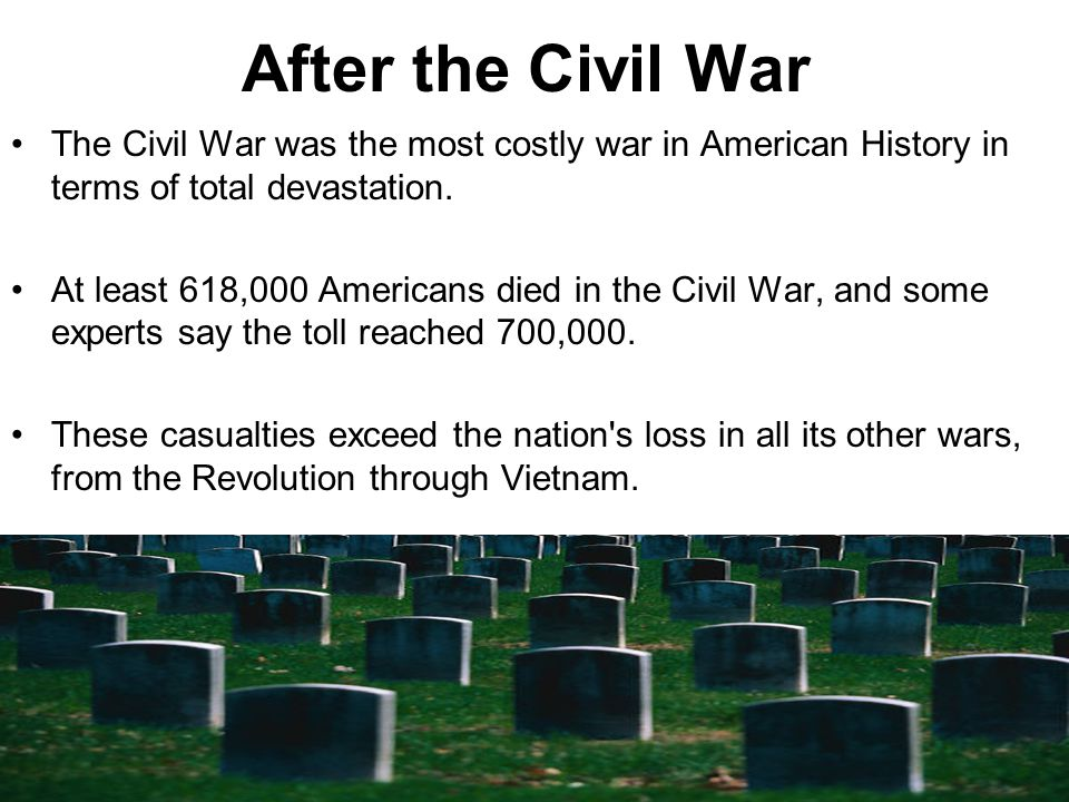 After the Civil War The Civil War was the most costly war in American History in terms of total devastation.