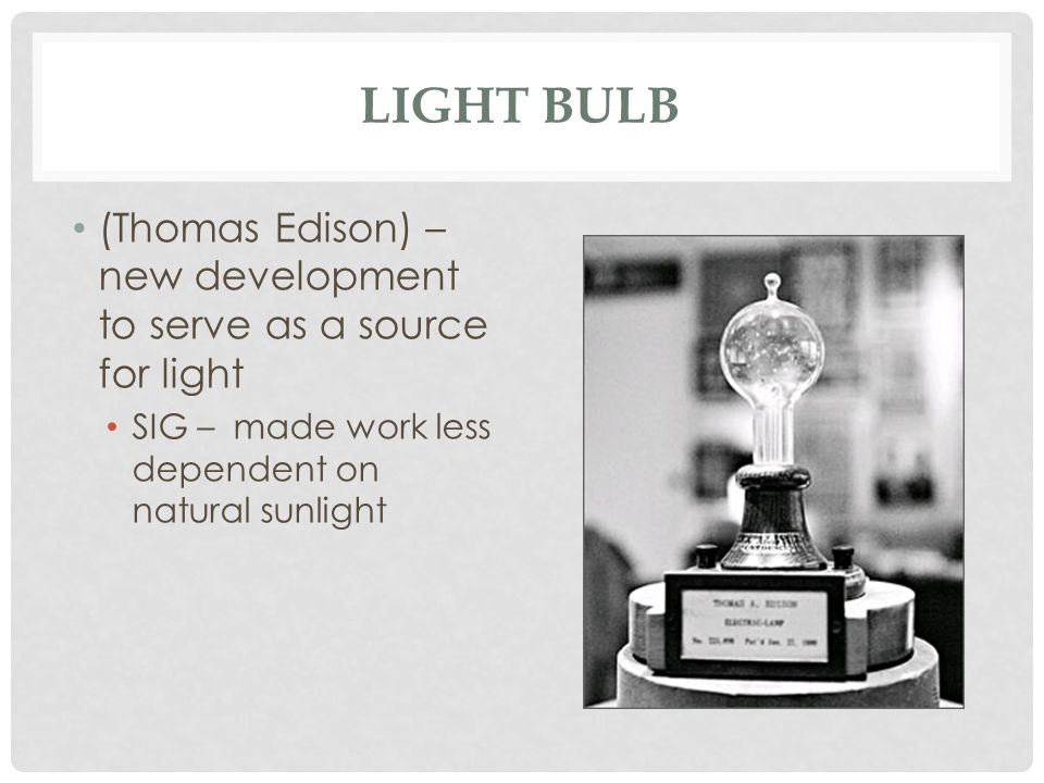 Light Bulb (Thomas Edison) – new development to serve as a source for light.