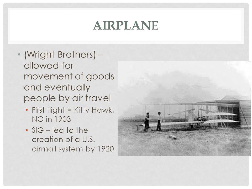 Airplane (Wright Brothers) – allowed for movement of goods and eventually people by air travel. First flight = Kitty Hawk, NC in 1903.