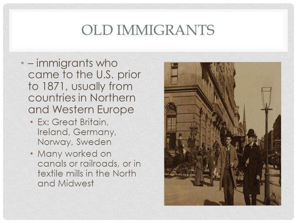 Old immigrants – immigrants who came to the U.S. prior to 1871, usually from countries in Northern and Western Europe.
