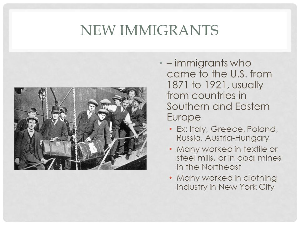 New immigrants – immigrants who came to the U.S. from 1871 to 1921, usually from countries in Southern and Eastern Europe.