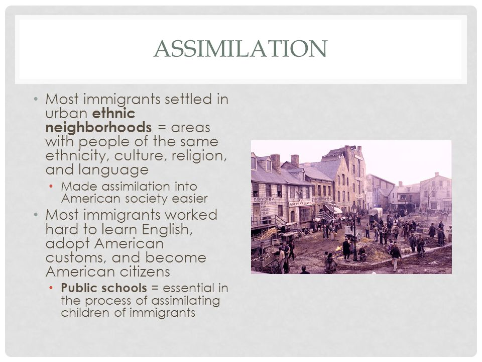 assimilation Most immigrants settled in urban ethnic neighborhoods = areas with people of the same ethnicity, culture, religion, and language.