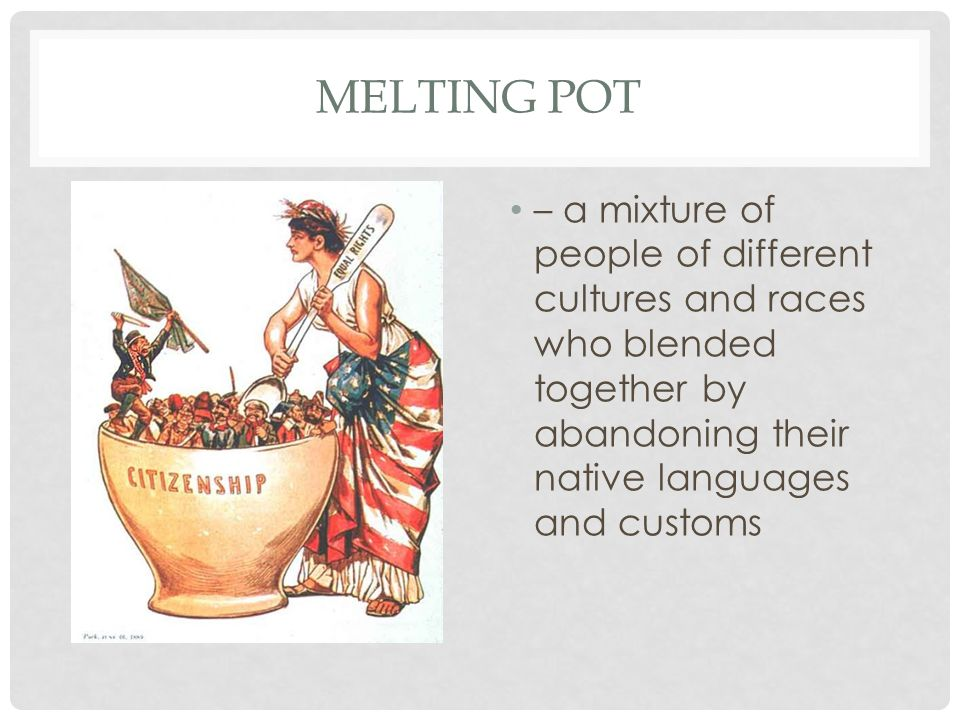 Melting pot – a mixture of people of different cultures and races who blended together by abandoning their native languages and customs.