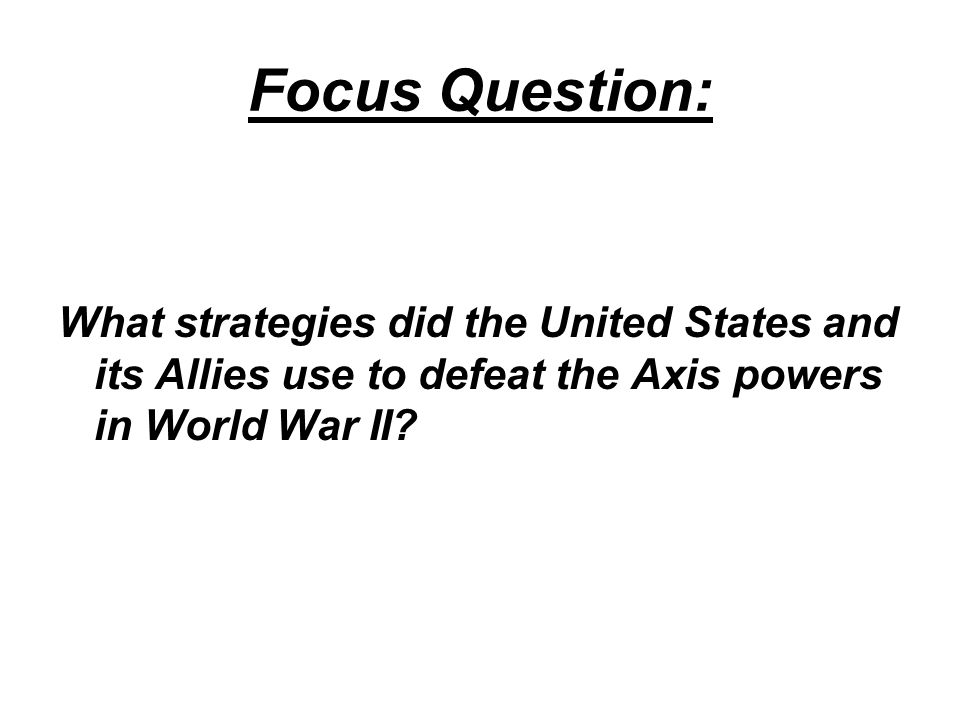 Focus Question: What strategies did the United States and its Allies use to defeat the Axis powers in World War II