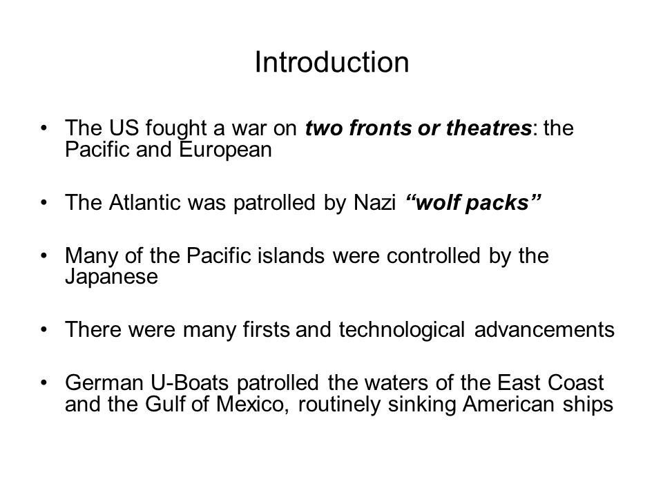 Introduction The US fought a war on two fronts or theatres: the Pacific and European. The Atlantic was patrolled by Nazi wolf packs
