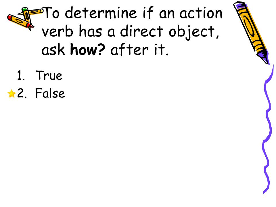 To determine if an action verb has a direct object, ask how after it.