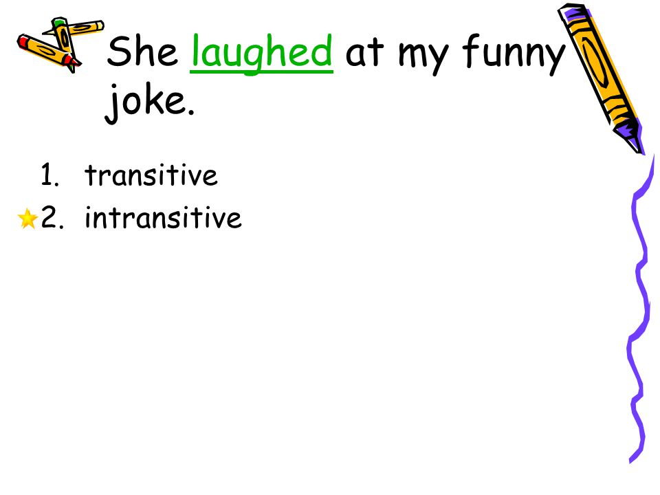 She laughed at my funny joke.