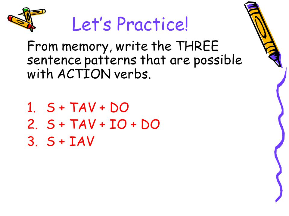Let's Practice! From memory, write the THREE sentence patterns that are possible with ACTION verbs.