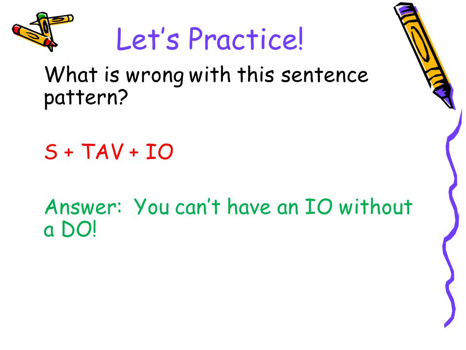 Let's Practice! What is wrong with this sentence pattern S + TAV + IO