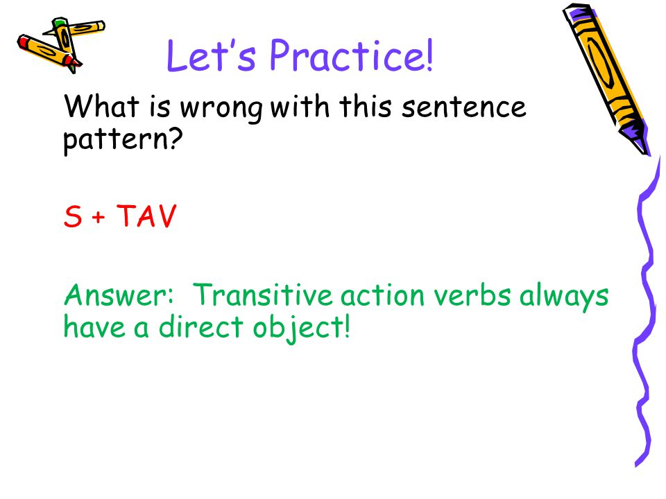Let's Practice! What is wrong with this sentence pattern S + TAV