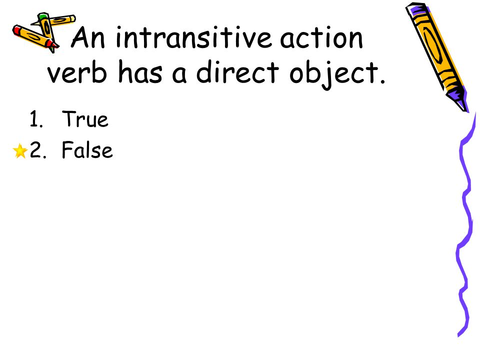 An intransitive action verb has a direct object.