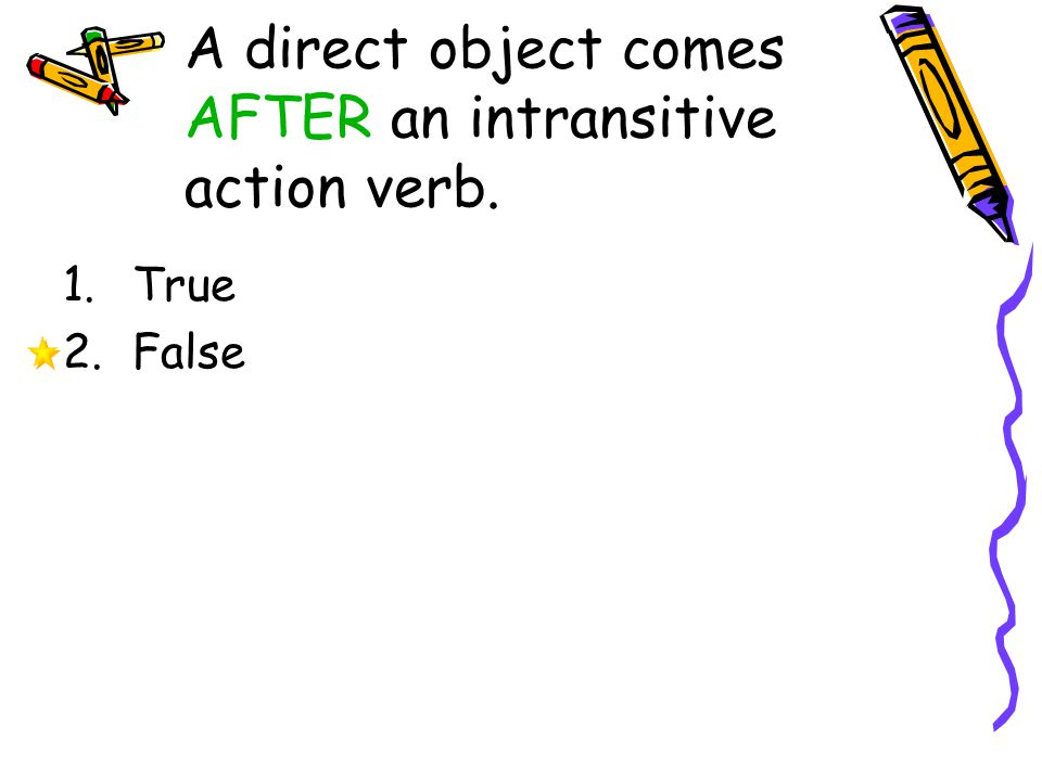 A direct object comes AFTER an intransitive action verb.