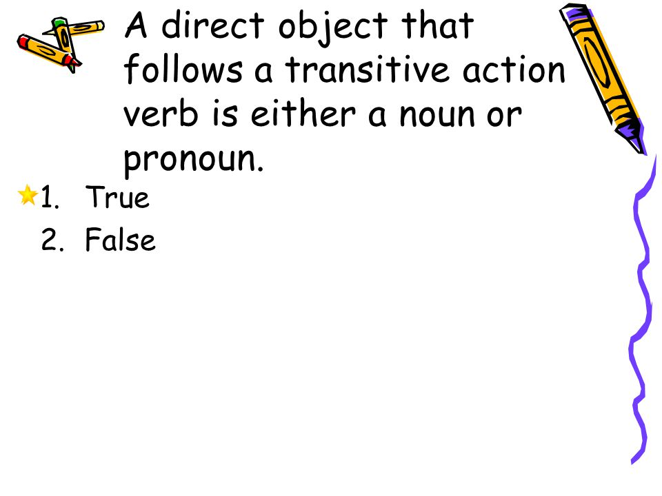 A direct object that follows a transitive action verb is either a noun or pronoun.