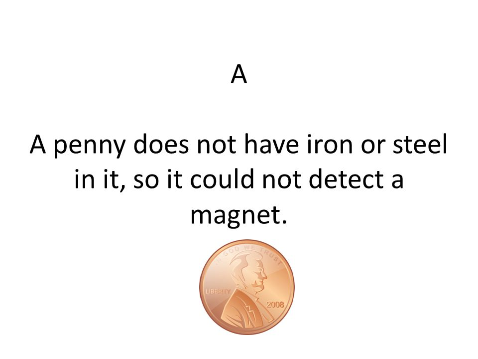 A A penny does not have iron or steel in it, so it could not detect a magnet.