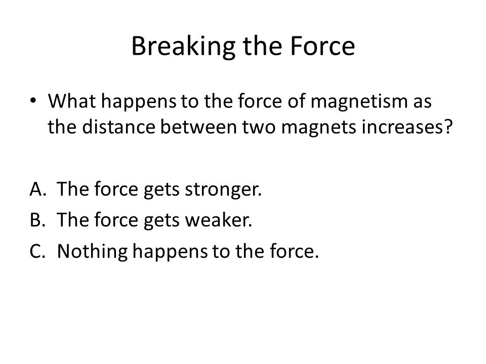 Breaking the Force What happens to the force of magnetism as the distance between two magnets increases