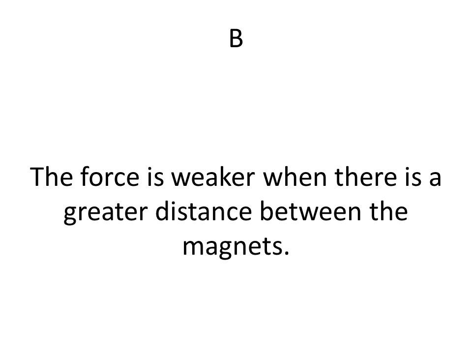 B The force is weaker when there is a greater distance between the magnets.