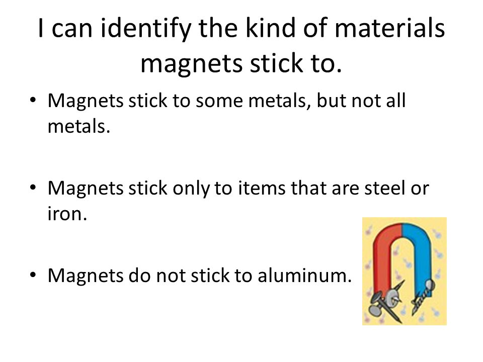 I can identify the kind of materials magnets stick to.