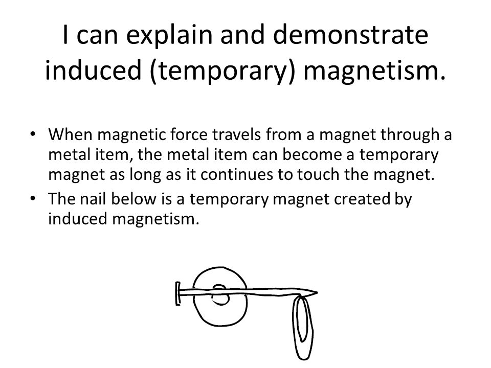 I can explain and demonstrate induced (temporary) magnetism.