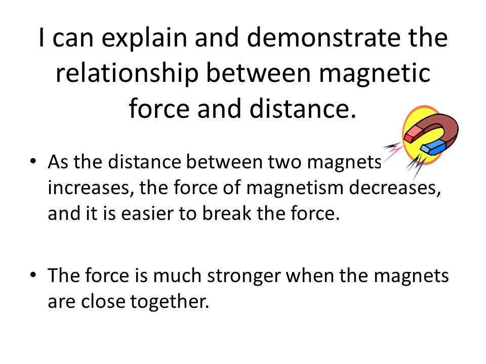 I can explain and demonstrate the relationship between magnetic force and distance.