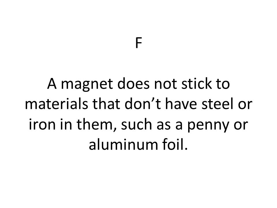 F A magnet does not stick to materials that don't have steel or iron in them, such as a penny or aluminum foil.
