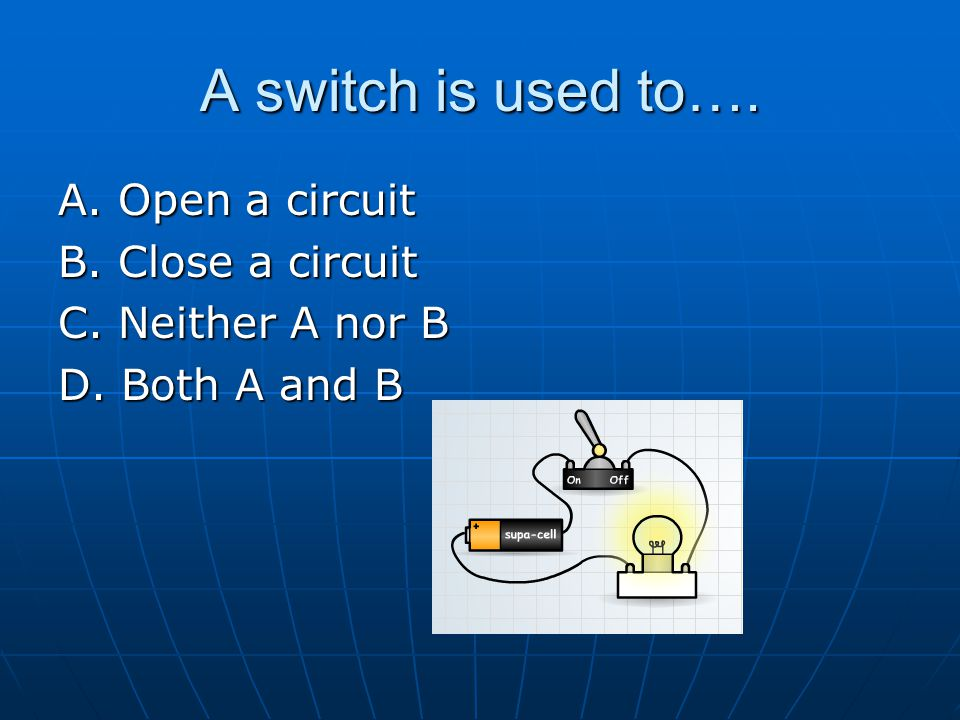 A switch is used to…. A. Open a circuit B. Close a circuit
