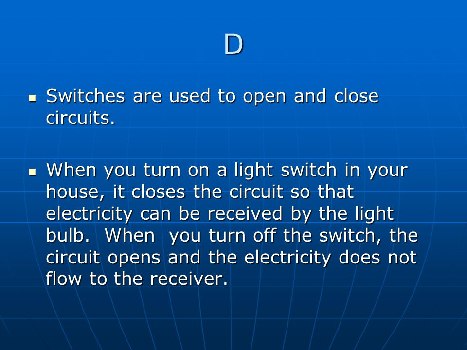 D Switches are used to open and close circuits.