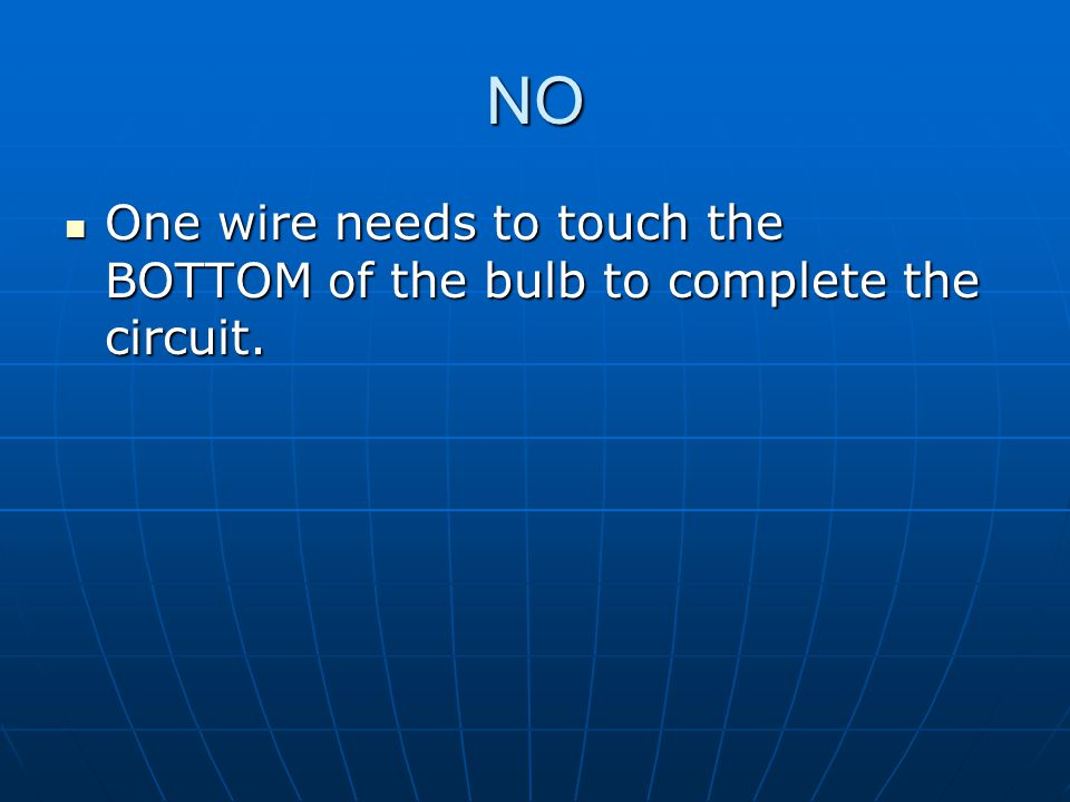NO One wire needs to touch the BOTTOM of the bulb to complete the circuit.