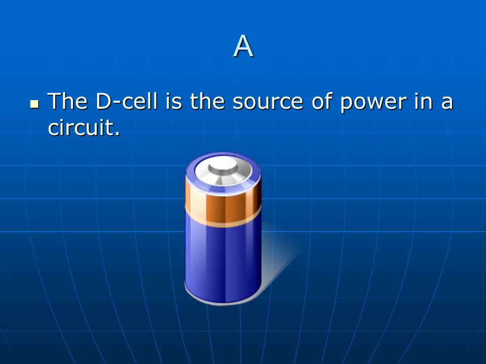 A The D-cell is the source of power in a circuit.