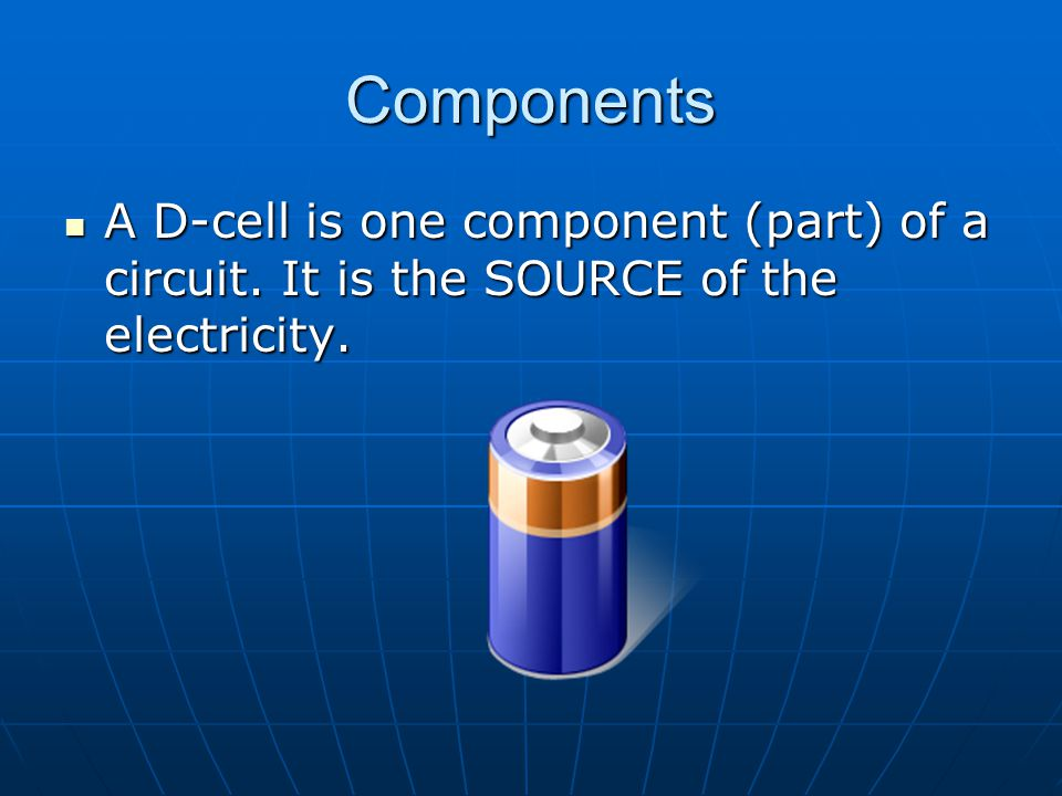 Components A D-cell is one component (part) of a circuit. It is the SOURCE of the electricity.
