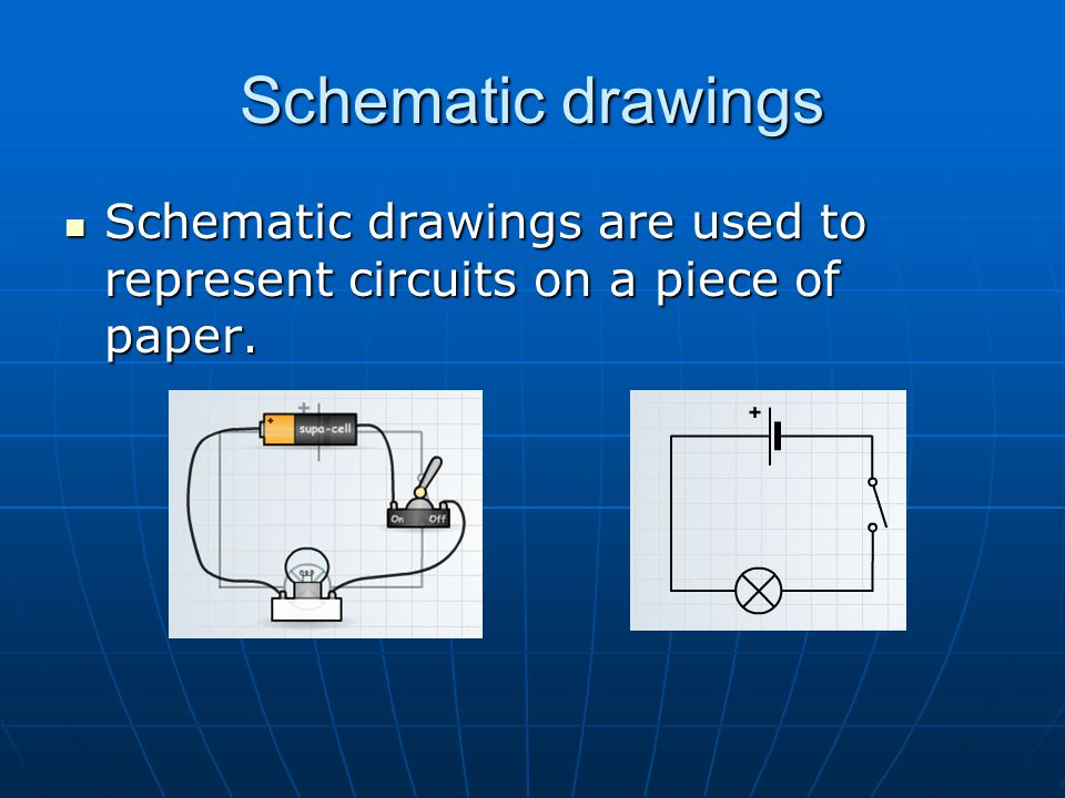Schematic drawings Schematic drawings are used to represent circuits on a piece of paper.