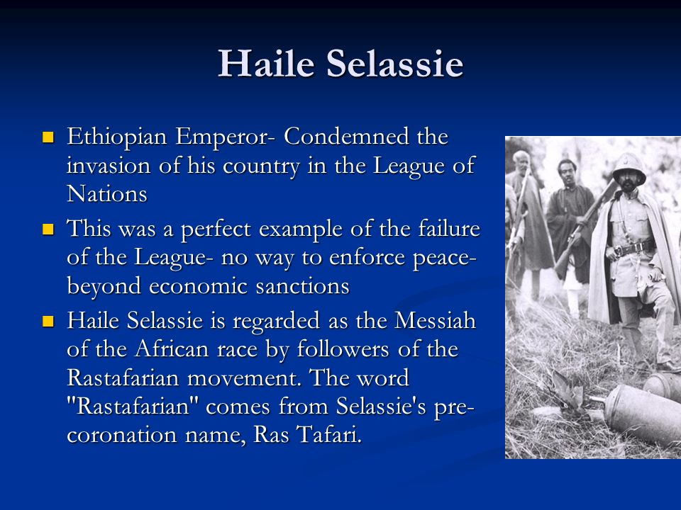 Haile Selassie Ethiopian Emperor- Condemned the invasion of his country in the League of Nations.