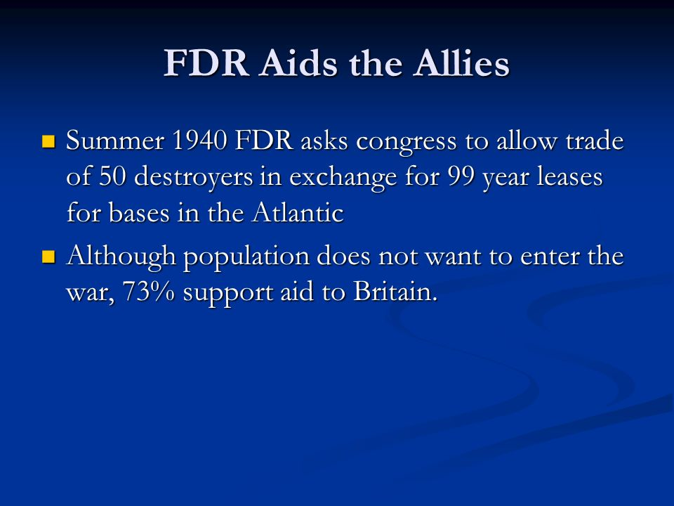 FDR Aids the AlliesSummer 1940 FDR asks congress to allow trade of 50 destroyers in exchange for 99 year leases for bases in the Atlantic.