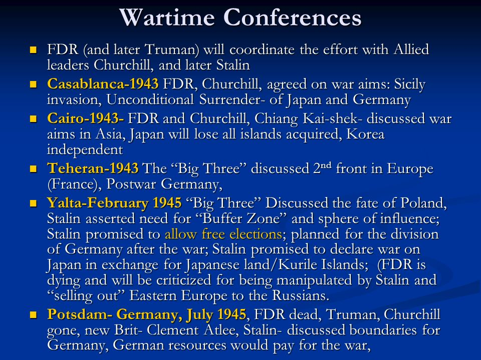 Wartime ConferencesFDR (and later Truman) will coordinate the effort with Allied leaders Churchill, and later Stalin.