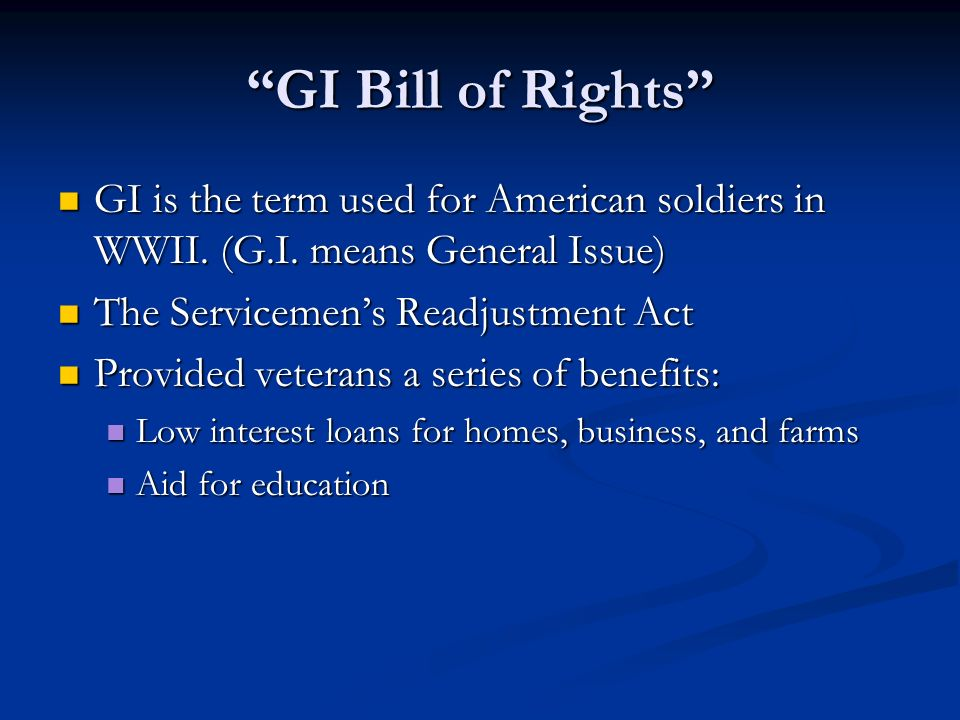 GI Bill of Rights GI is the term used for American soldiers in WWII. (G.I. means General Issue) The Servicemen's Readjustment Act.