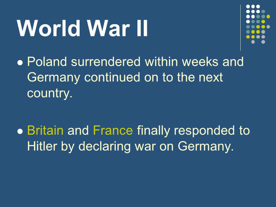 World War II Poland surrendered within weeks and Germany continued on to the next country.