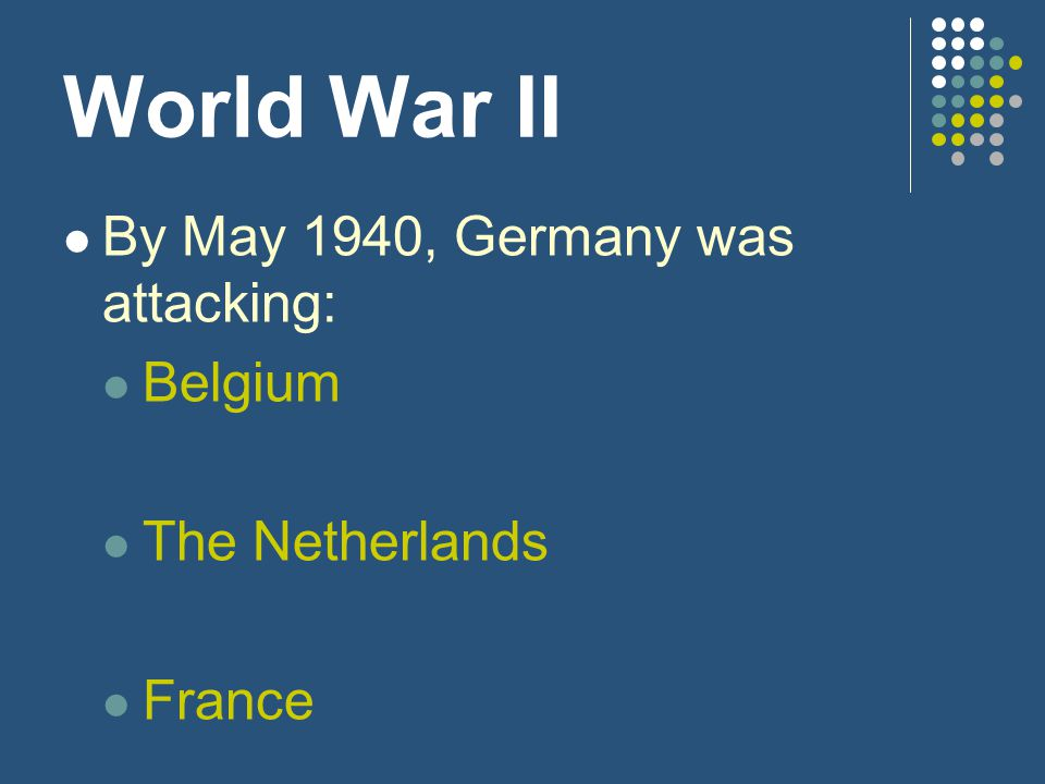 World War II By May 1940, Germany was attacking: Belgium
