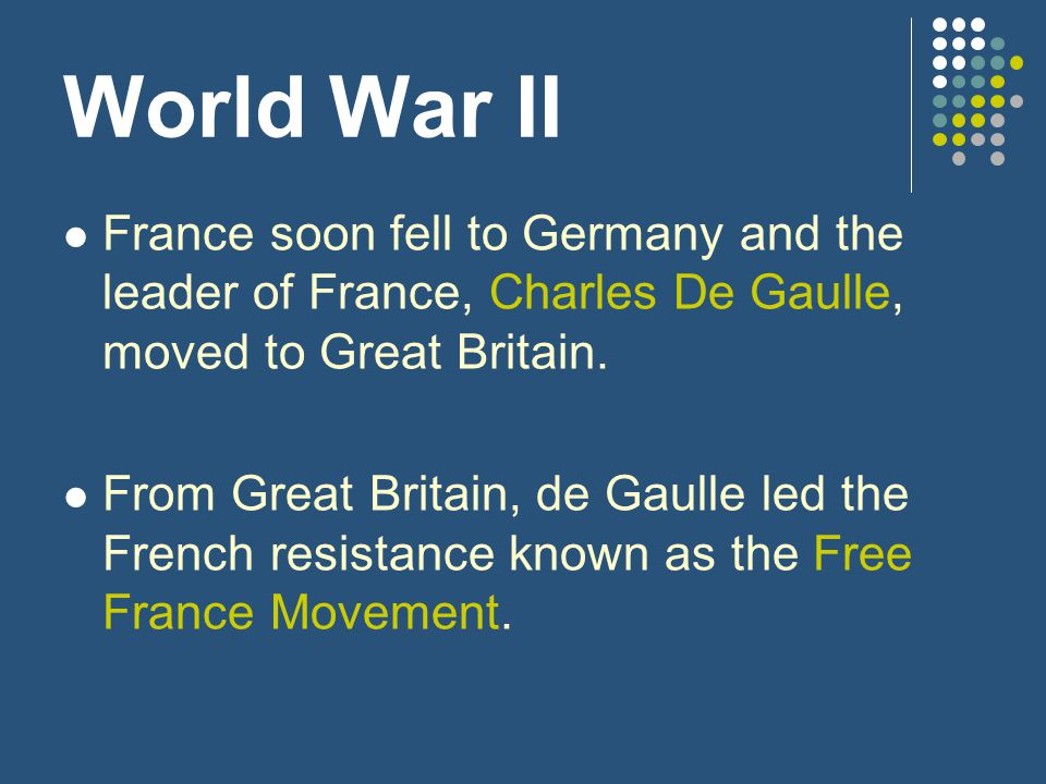 World War II France soon fell to Germany and the leader of France, Charles De Gaulle, moved to Great Britain.