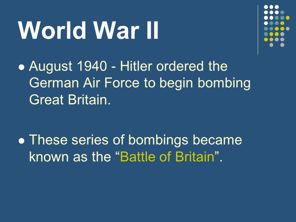 World War II August 1940 - Hitler ordered the German Air Force to begin bombing Great Britain.