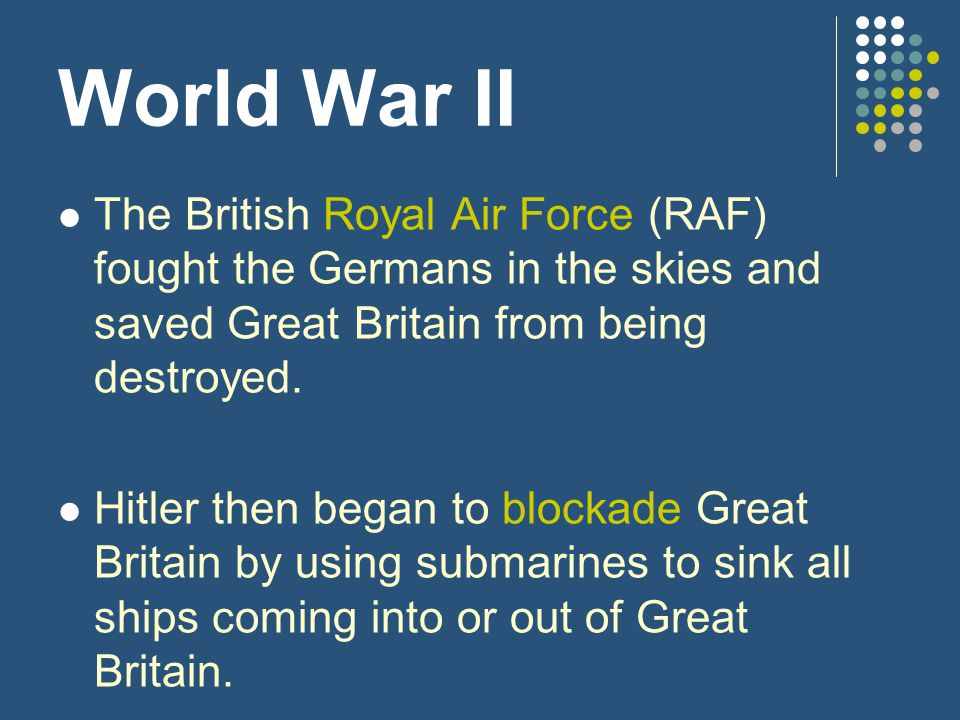 World War II The British Royal Air Force (RAF) fought the Germans in the skies and saved Great Britain from being destroyed.