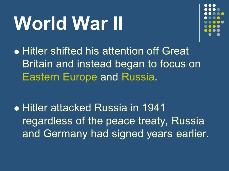 World War II Hitler shifted his attention off Great Britain and instead began to focus on Eastern Europe and Russia.