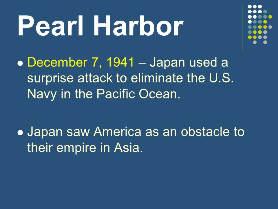 Pearl Harbor December 7, 1941 – Japan used a surprise attack to eliminate the U.S. Navy in the Pacific Ocean.