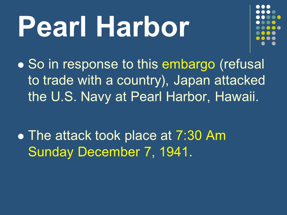 Pearl Harbor So in response to this embargo (refusal to trade with a country), Japan attacked the U.S. Navy at Pearl Harbor, Hawaii.