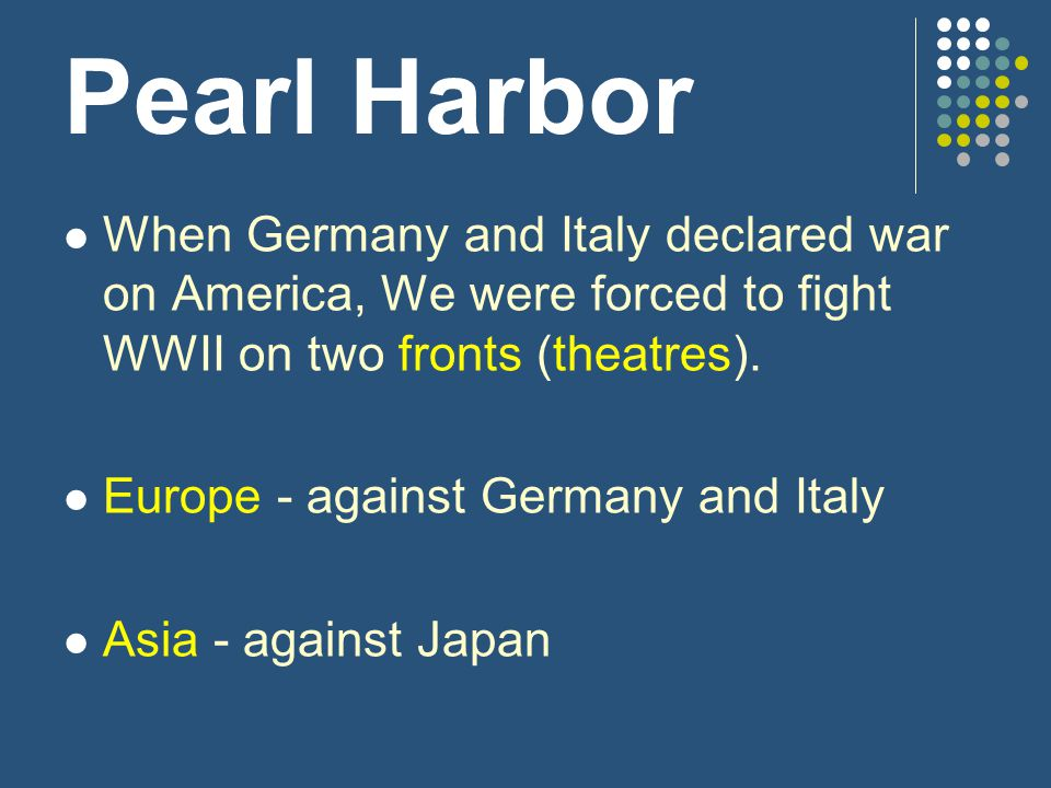 Pearl Harbor When Germany and Italy declared war on America, We were forced to fight WWII on two fronts (theatres).