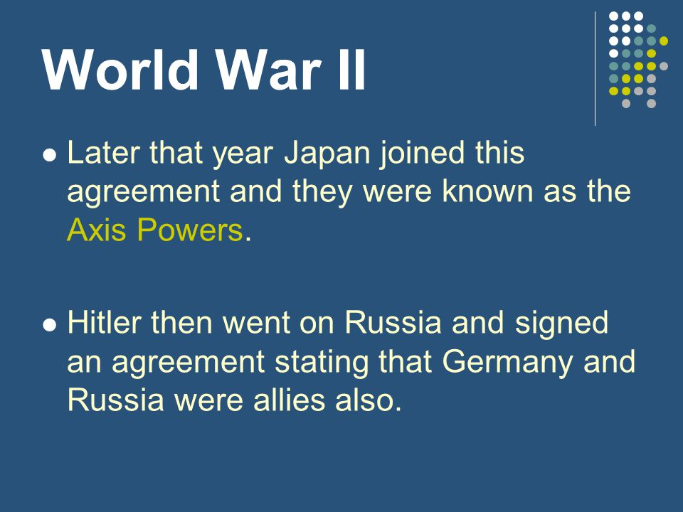 World War II Later that year Japan joined this agreement and they were known as the Axis Powers.