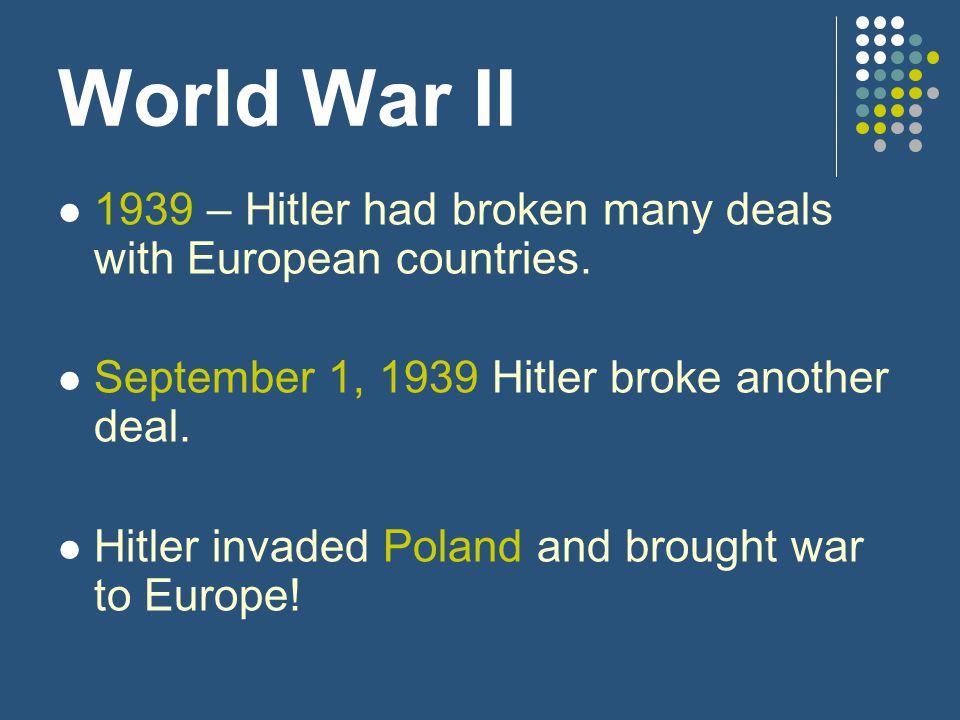 World War II 1939 – Hitler had broken many deals with European countries. September 1, 1939 Hitler broke another deal.
