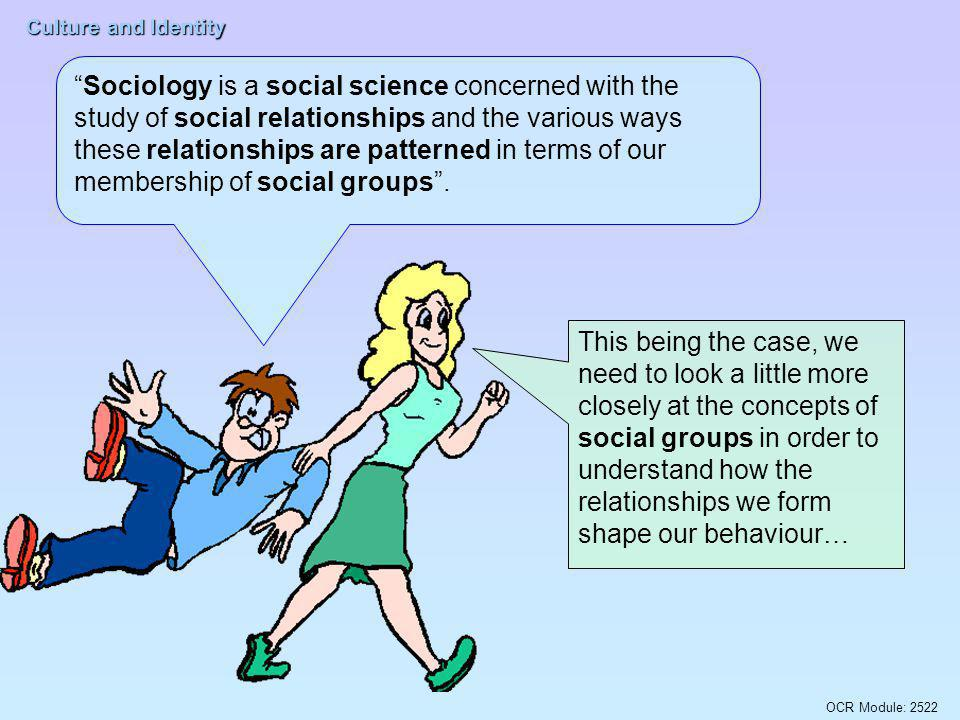 Sociology is a social science concerned with the study of social relationships and the various ways these relationships are patterned in terms of our membership of social groups .