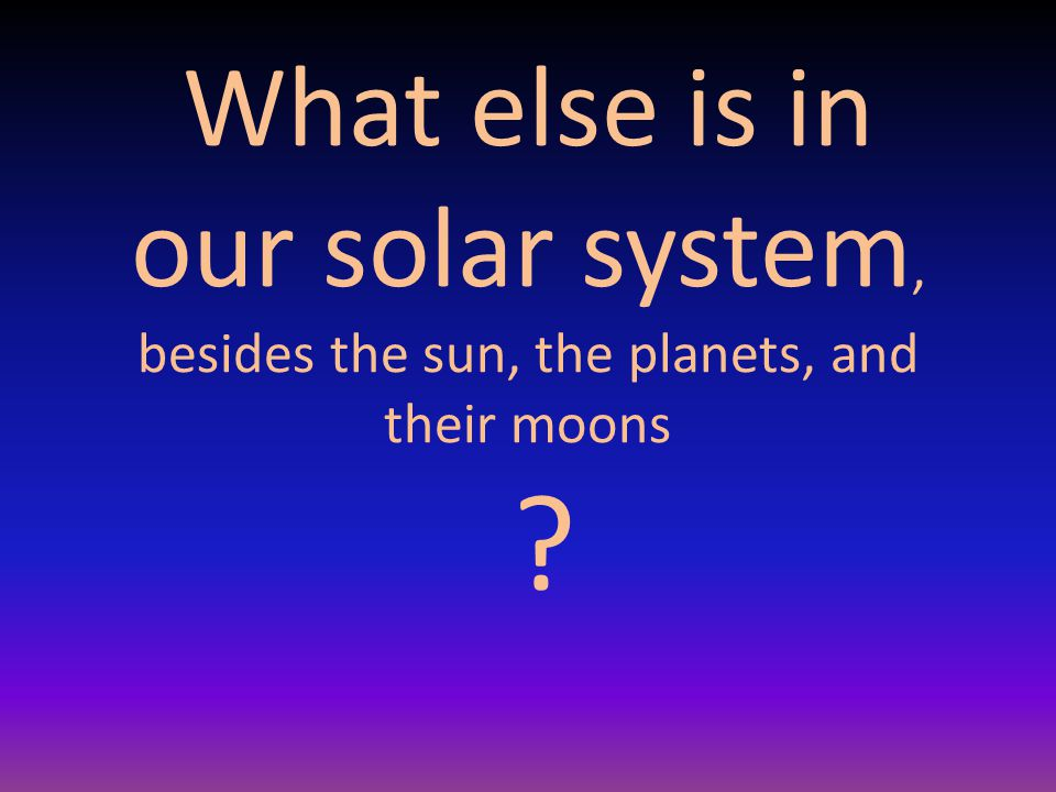 What else is in our solar system, besides the sun, the planets, and their moons