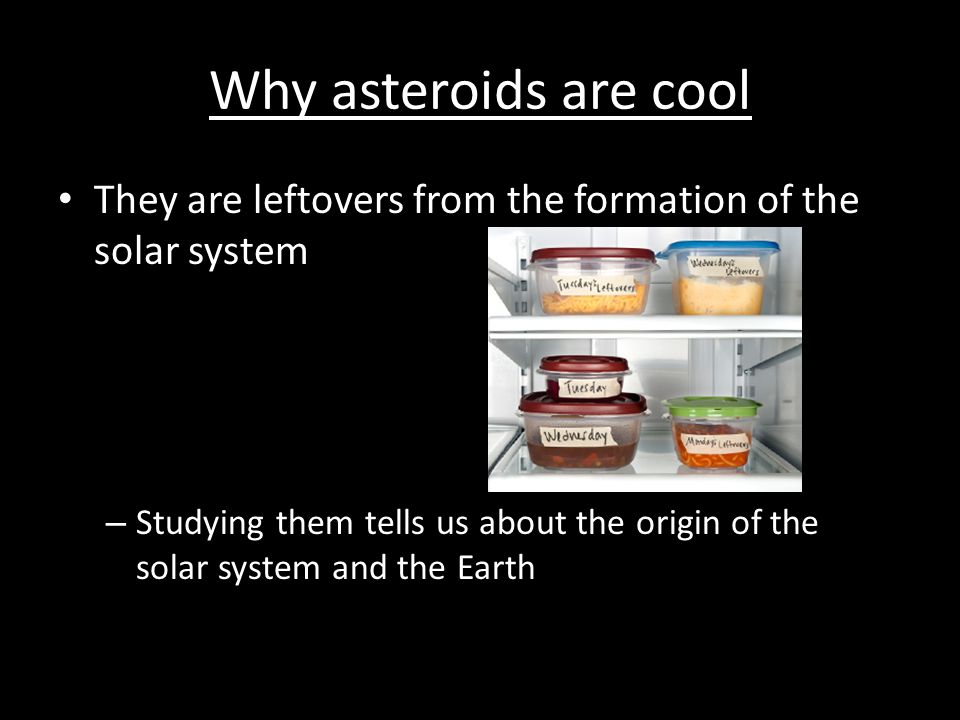 Why asteroids are cool They are leftovers from the formation of the solar system.