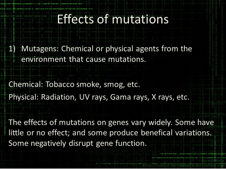 Effects of mutations Mutagens: Chemical or physical agents from the environment that cause mutations.